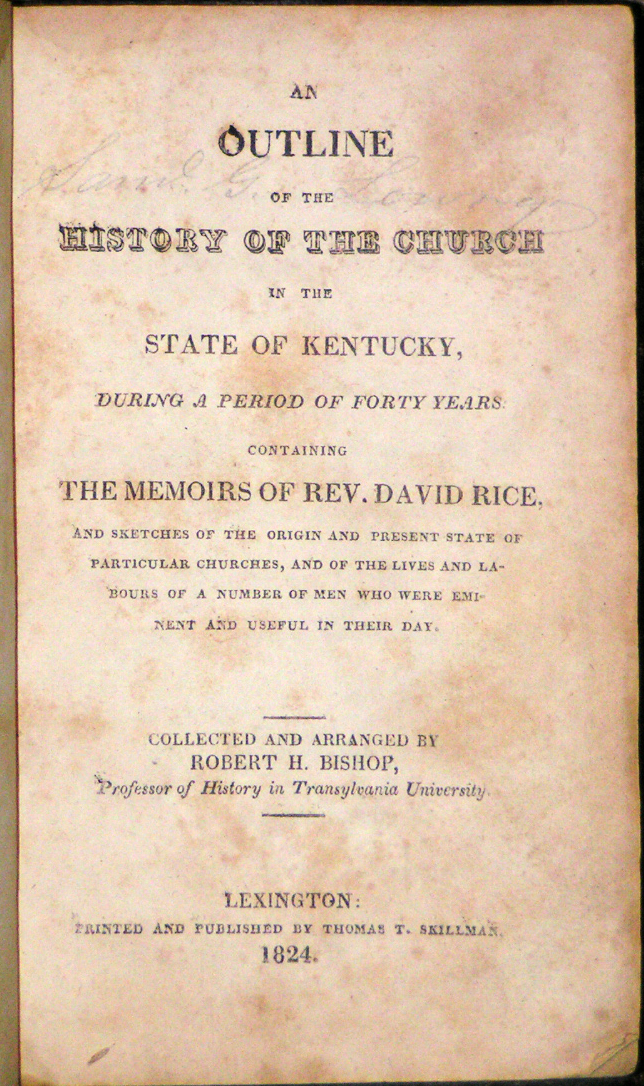 Image for An Outline of the History of the Church in the State of Kentucky, During a Period of Forty Years: Containing the Memoirs of Rev. David Rice, and Sketches of the Origin and Present State of Particular Churches, and of the Lives and Labours of a Number of Men who were Eminent and Useful in Their Day.